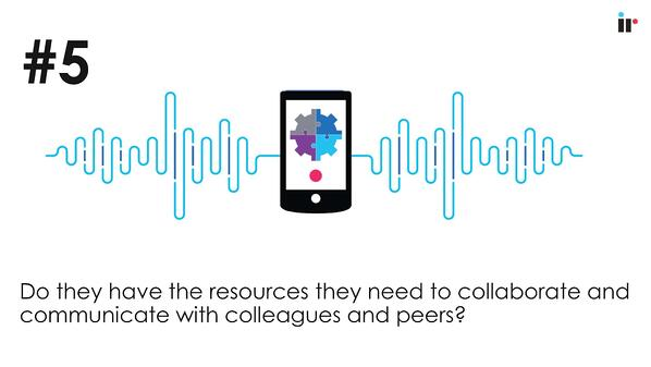 Do they have the resources they need to collaborate and communicate with colleagues and pears