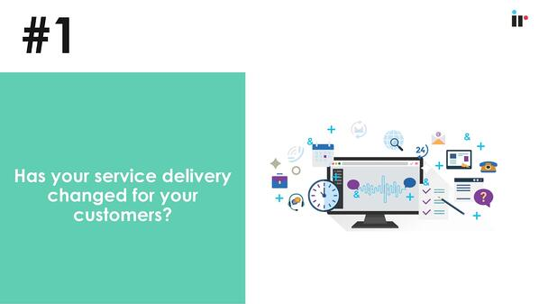 Has your service delivery changed for your customers