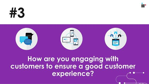 How are you engaging with customers to ensure a good customer experience
