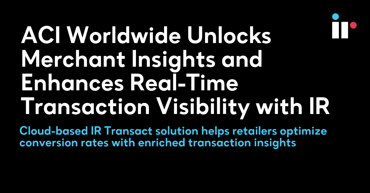 ACI Worldwide Unlocks Merchant Insights and Enhances Real-Time Transaction Visibility with IR