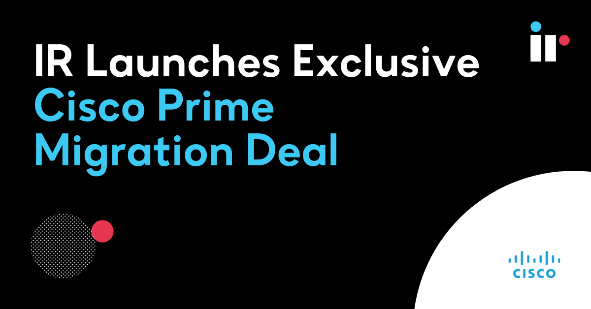 IR Launches Exclusive Cisco Prime Migration Deal