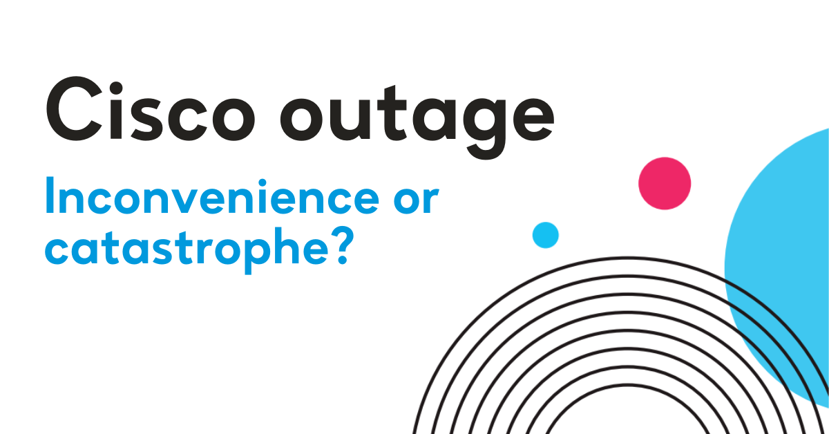 Cisco outage - inconvenience or catastrophe?