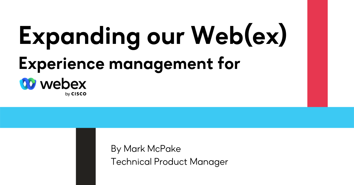 Expanding our Web(ex) - Experience management for Webex by Cisco