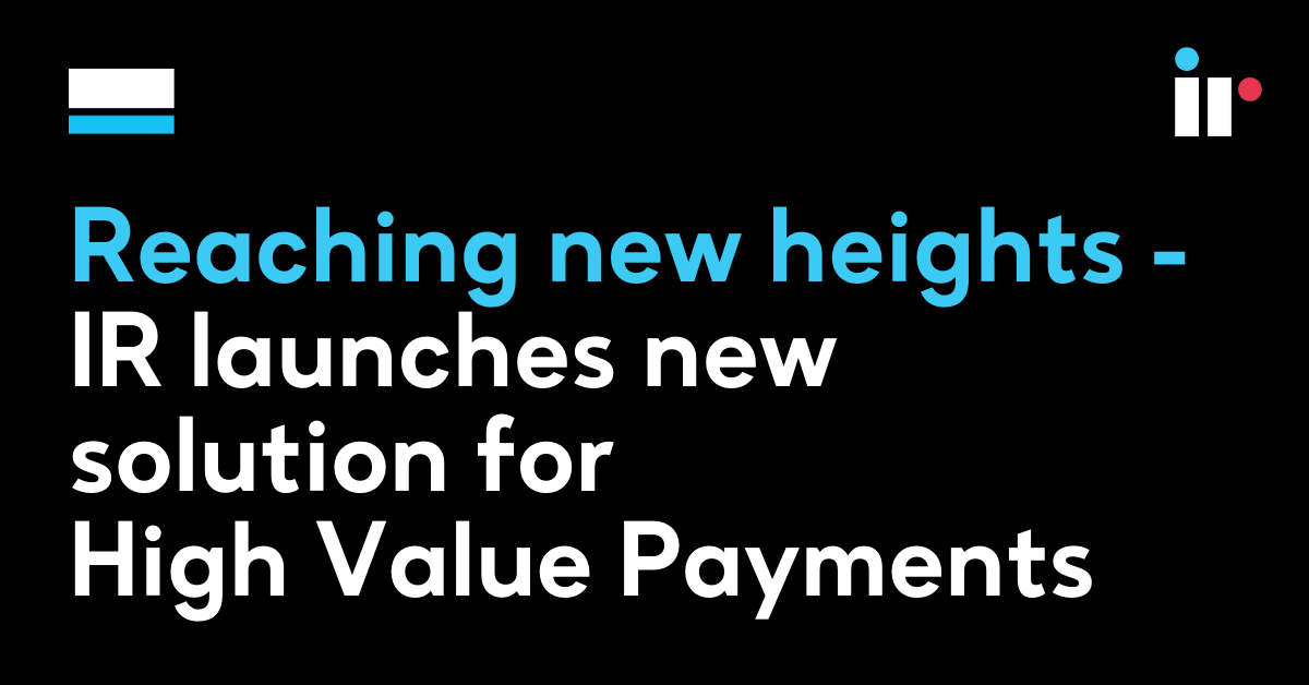 Reaching new heights – IR launches new solution for High Value Payments