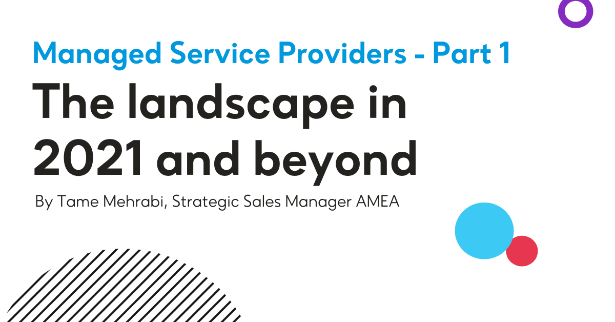 Managed Service Providers - Part 1: The Landscape in 2021 and beyond