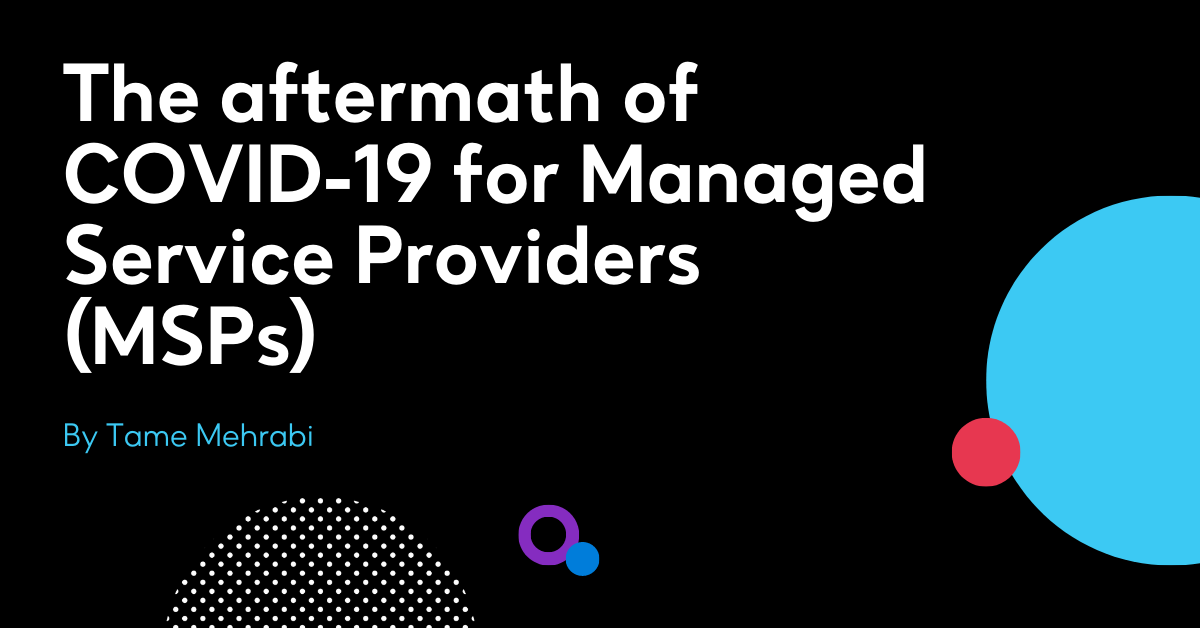 The aftermath of COVID-19 for Managed Service Providers (MSPs)
