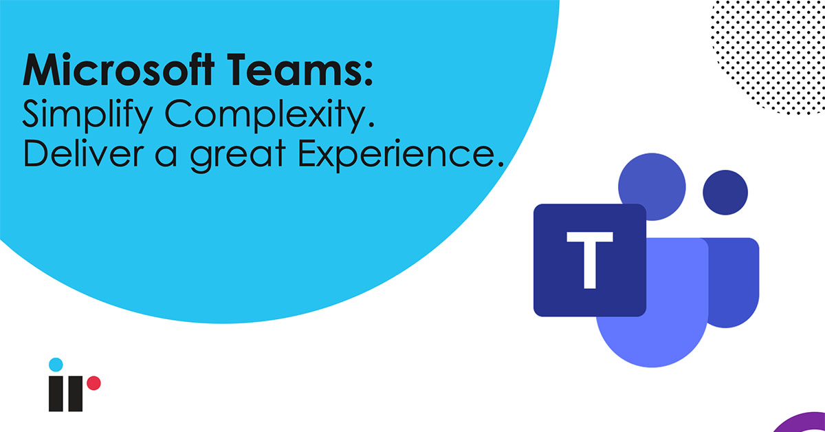 Microsoft Teams: Simplify Complexity. Deliver a Great Experience.
