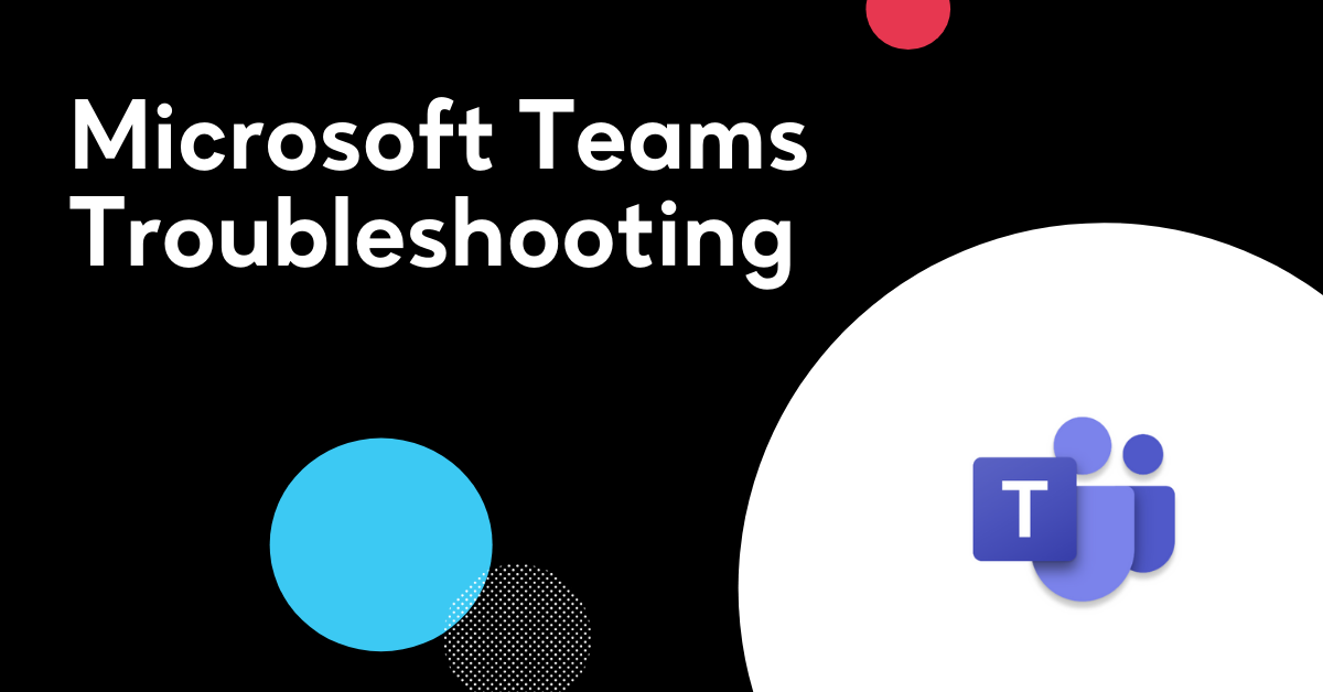 A guide to Microsoft Teams troubleshooting