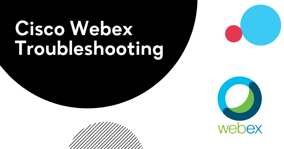 Cisco Webex Troubleshooting Guide