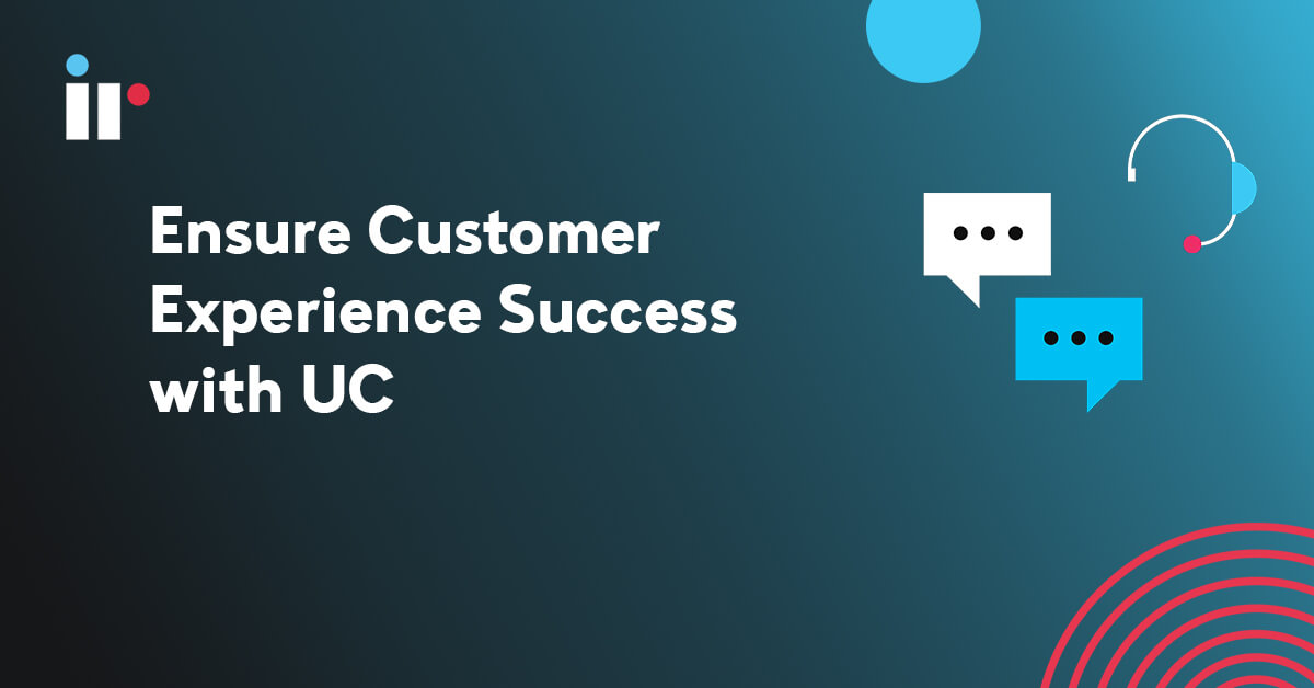Ensure Customer Experience Success with UC