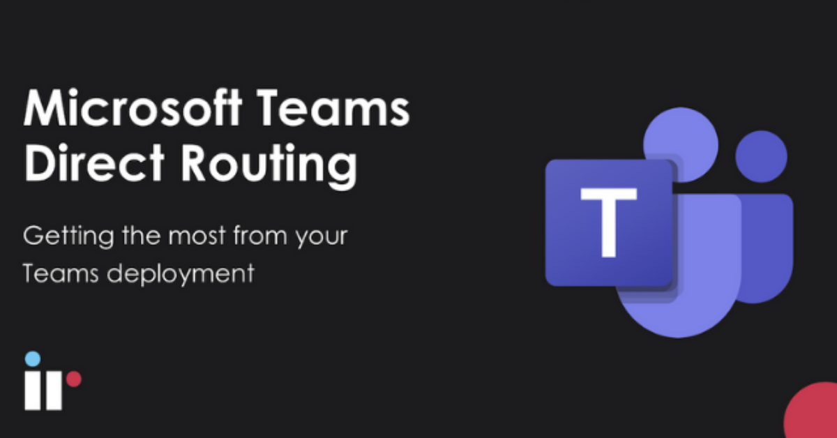 Microsoft Teams Direct Routing: Getting the most from your Teams deployment